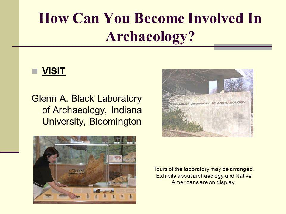 How Can You Become Involved In Archaeology? VISIT Glenn A. Black Laboratory of Archaeology, Indiana University, Bloomington Tours of the laboratory ma