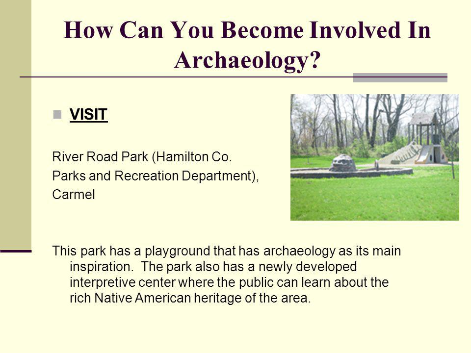 How Can You Become Involved In Archaeology? VISIT River Road Park (Hamilton Co. Parks and Recreation Department), Carmel This park has a playground th