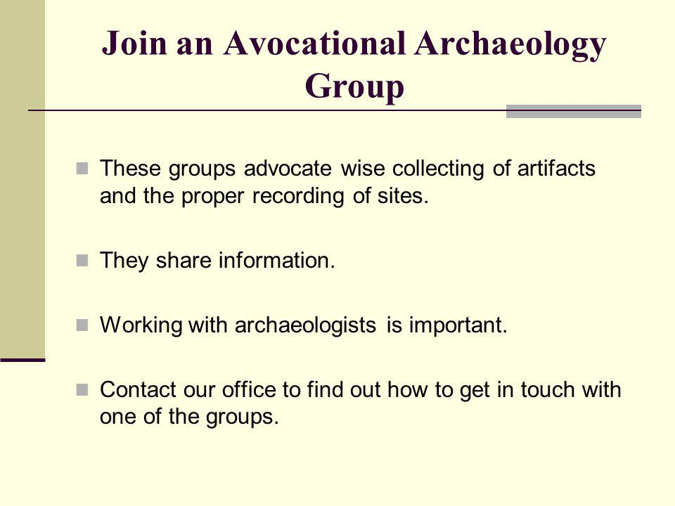 Join an Avocational Archaeology Group These groups advocate wise collecting of artifacts and the proper recording of sites. They share information. Wo