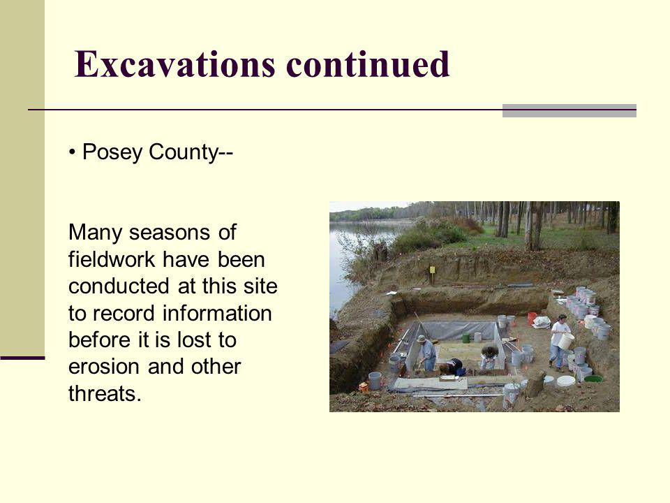 Excavations continued Posey County-- Many seasons of fieldwork have been conducted at this site to record information before it is lost to erosion and
