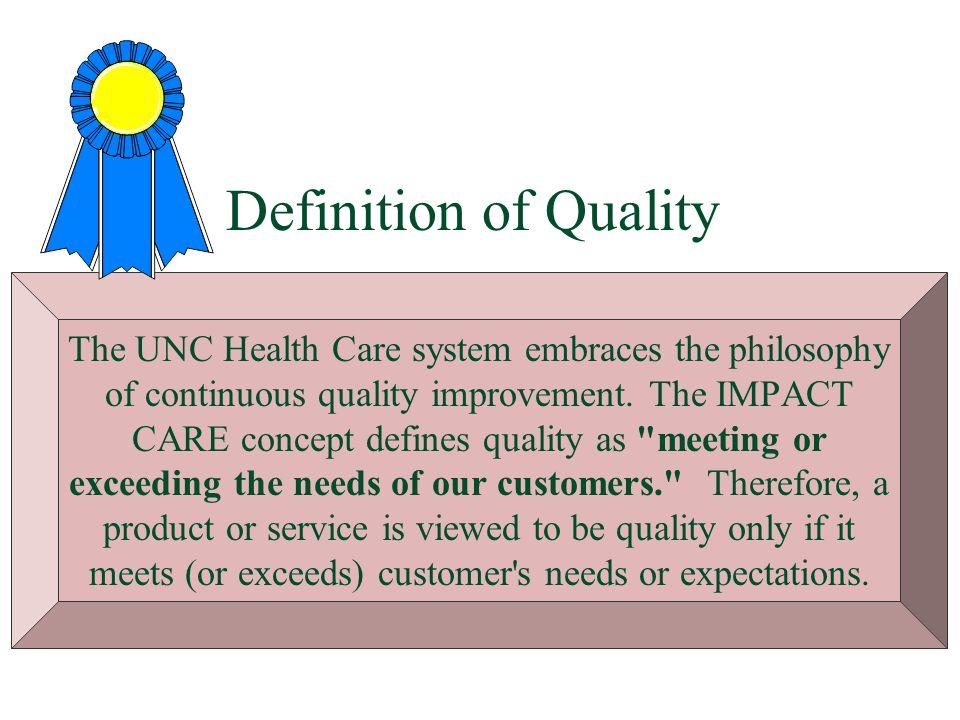 Definition of Quality The UNC Health Care system embraces the philosophy of continuous quality improvement. The IMPACT CARE concept defines quality as