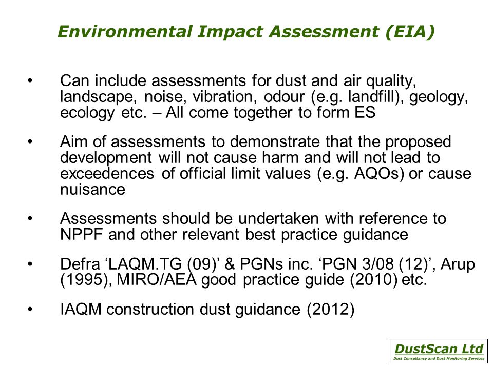 Environmental Impact Assessment (EIA) Can include assessments for dust and air quality, landscape, noise, vibration, odour (e.g. landfill), geology, e