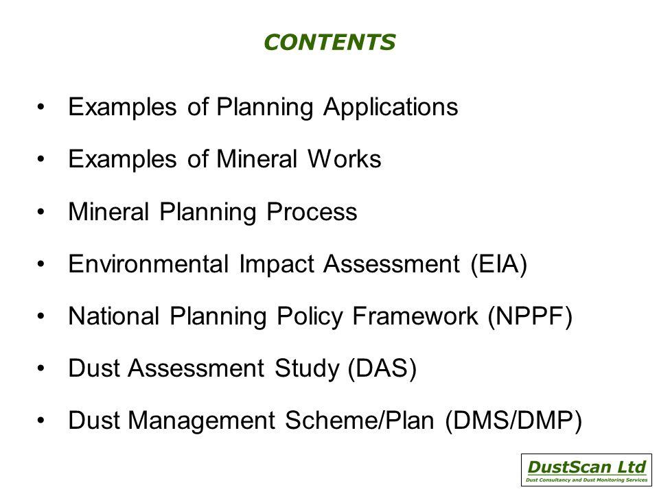 CONTENTS Examples of Planning Applications Examples of Mineral Works Mineral Planning Process Environmental Impact Assessment (EIA) National Planning Policy Framework (NPPF) Dust Assessment Study (DAS) Dust Management Scheme/Plan (DMS/DMP)