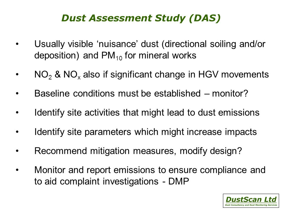 Dust Assessment Study (DAS) Usually visible nuisance dust (directional soiling and/or deposition) and PM 10 for mineral works NO 2 & NO x also if significant change in HGV movements Baseline conditions must be established – monitor.