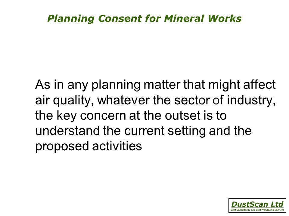 Planning Consent for Mineral Works As in any planning matter that might affect air quality, whatever the sector of industry, the key concern at the outset is to understand the current setting and the proposed activities
