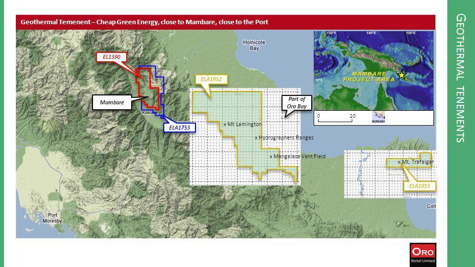 G EOTHERMAL TENEMENTS Geothermal Temenent – Cheap Green Energy, close to Mambare, close to the Port 020 EL1390 ELA1753 ELA1952 ELA1953 Port of Oro Bay