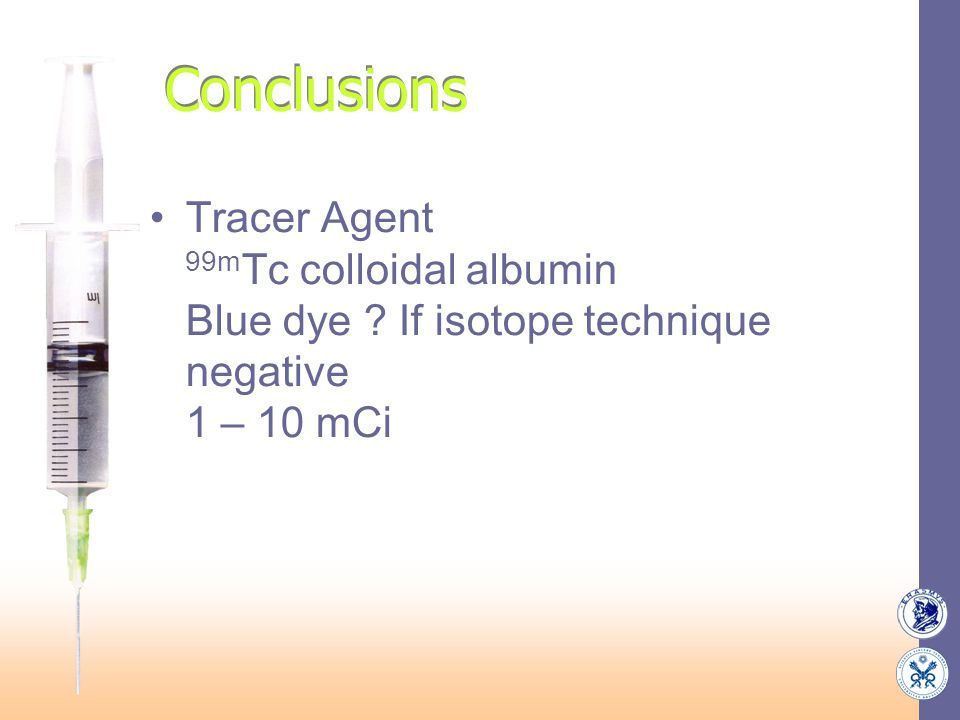 Conclusions Tracer Agent 99m Tc colloidal albumin Blue dye ? If isotope technique negative 1 – 10 mCi