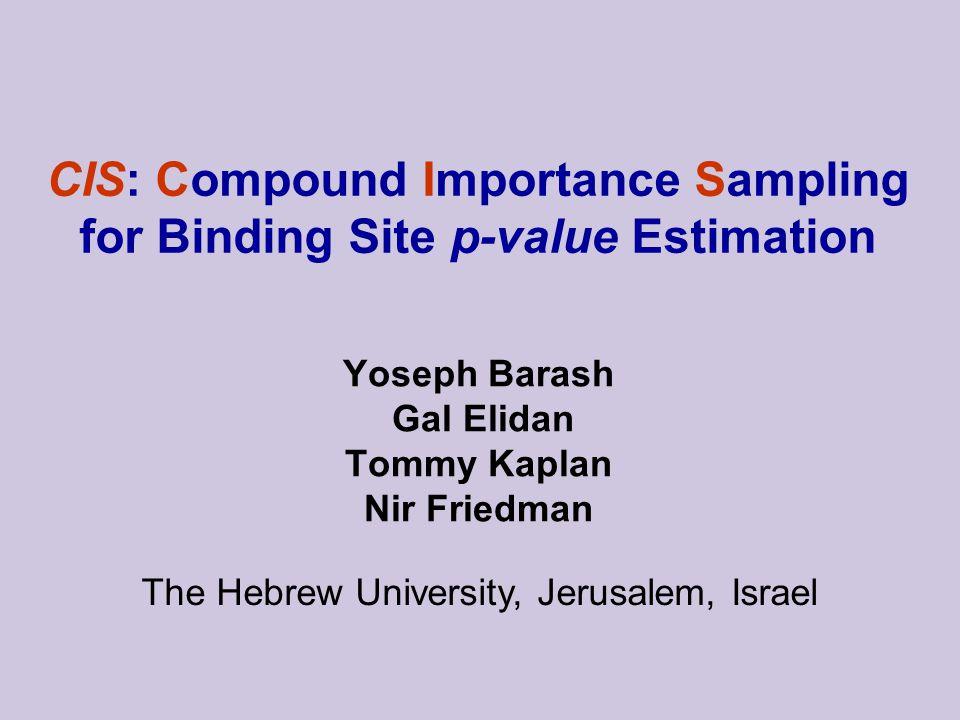 CIS: Compound Importance Sampling for Binding Site p-value Estimation The Hebrew University, Jerusalem, Israel Yoseph Barash Gal Elidan Tommy Kaplan Nir Friedman