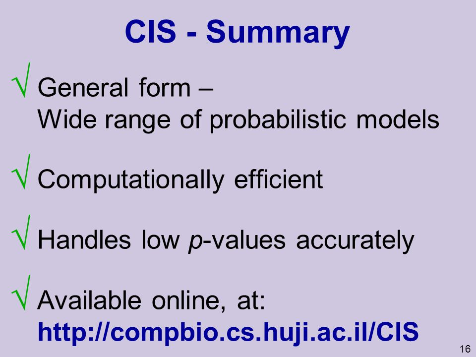 16 CIS - Summary General form – Wide range of probabilistic models Computationally efficient Handles low p-values accurately Available online, at: htt