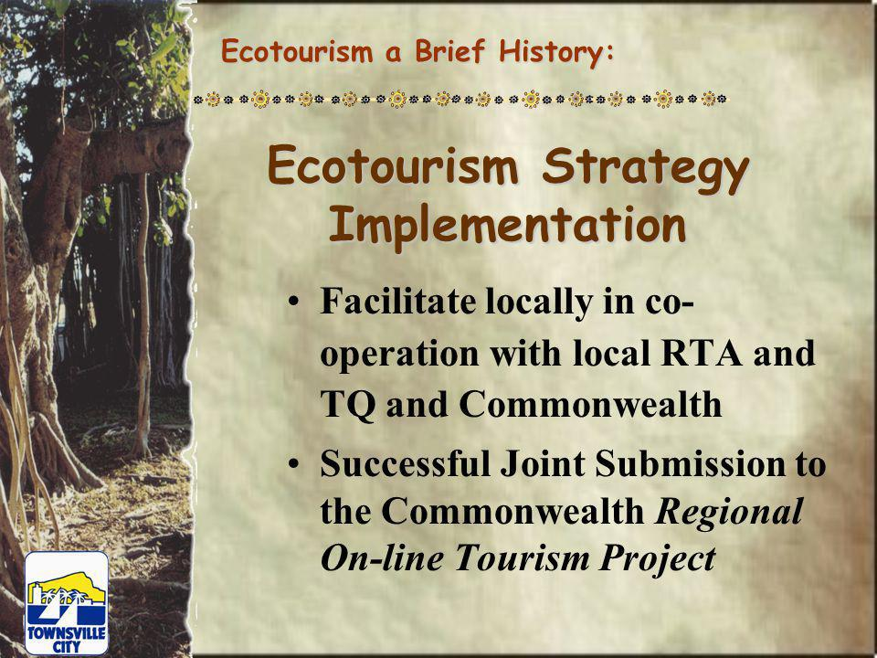 Ecotourism Strategy Implementation Facilitate locally in co- operation with local RTA and TQ and Commonwealth Successful Joint Submission to the Commonwealth Regional On-line Tourism Project Ecotourism a Brief History: