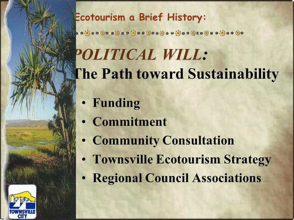 The Townsville Ecotourism Strategy Focus on Education & Interpretation An Economic Vehicle for Preserving Natural & Cultural Assets Well Suited for Human & Infrastructure Resources of the Region Creation of a Significant New Industry for the Region Ecotourism a Brief History: