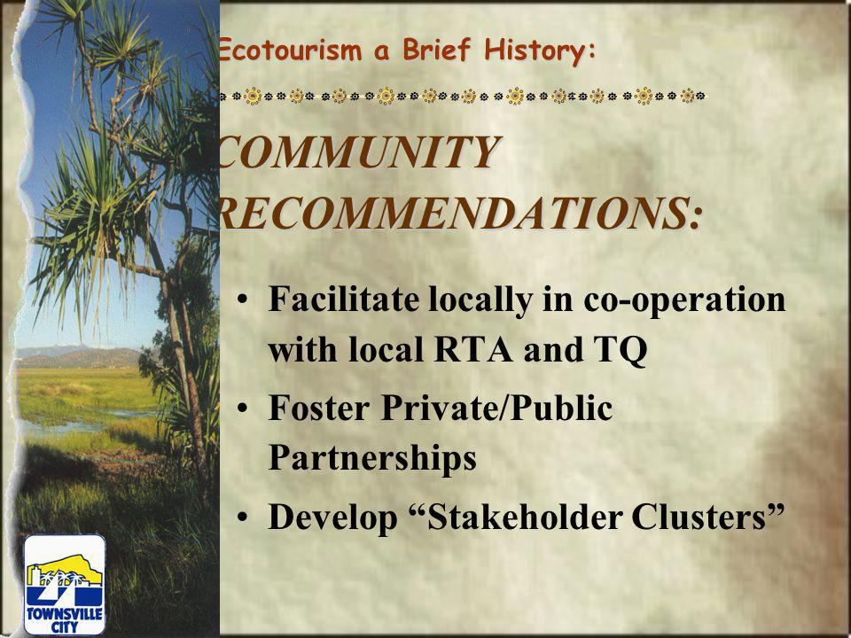 COMMUNITY RECOMMENDATIONS: Facilitate locally in co-operation with local RTA and TQ Foster Private/Public Partnerships Develop Stakeholder Clusters Ecotourism a Brief History:
