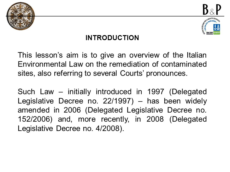 INTRODUCTION This lessons aim is to give an overview of the Italian Environmental Law on the remediation of contaminated sites, also referring to several Courts pronounces.