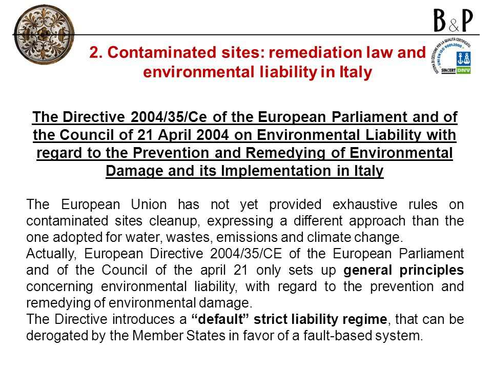 The Directive 2004/35/Ce of the European Parliament and of the Council of 21 April 2004 on Environmental Liability with regard to the Prevention and Remedying of Environmental Damage and its Implementation in Italy The European Union has not yet provided exhaustive rules on contaminated sites cleanup, expressing a different approach than the one adopted for water, wastes, emissions and climate change.