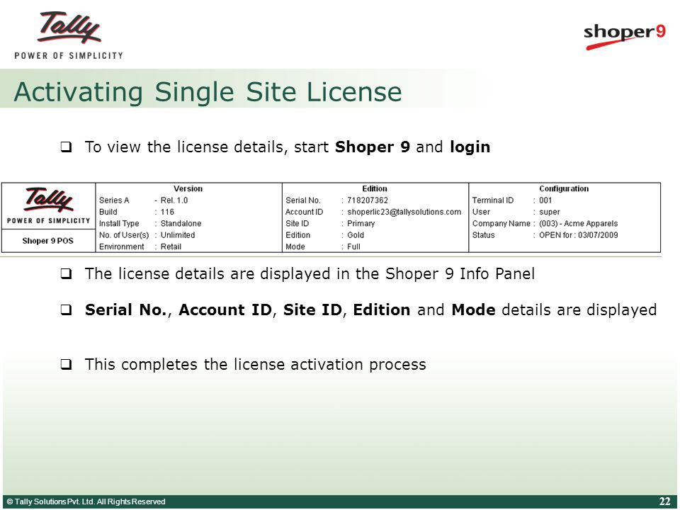 © Tally Solutions Pvt. Ltd. All Rights Reserved 22 Activating Single Site License To view the license details, start Shoper 9 and login The license de