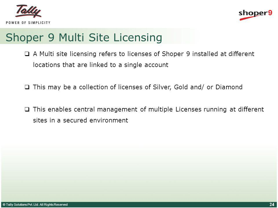 © Tally Solutions Pvt. Ltd. All Rights Reserved 24 Shoper 9 Multi Site Licensing A Multi site licensing refers to licenses of Shoper 9 installed at di