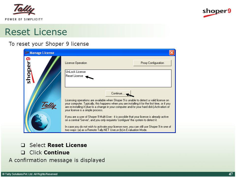 © Tally Solutions Pvt. Ltd. All Rights Reserved 47 Reset License To reset your Shoper 9 license Select Reset License Click Continue A confirmation mes