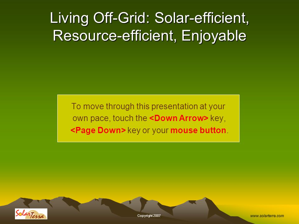www.solarterra.com, Copyright 2007, Living Off-Grid: Solar-efficient, Resource-efficient, Enjoyable To move through this presentation at your own pace, touch the key, key or your mouse button.