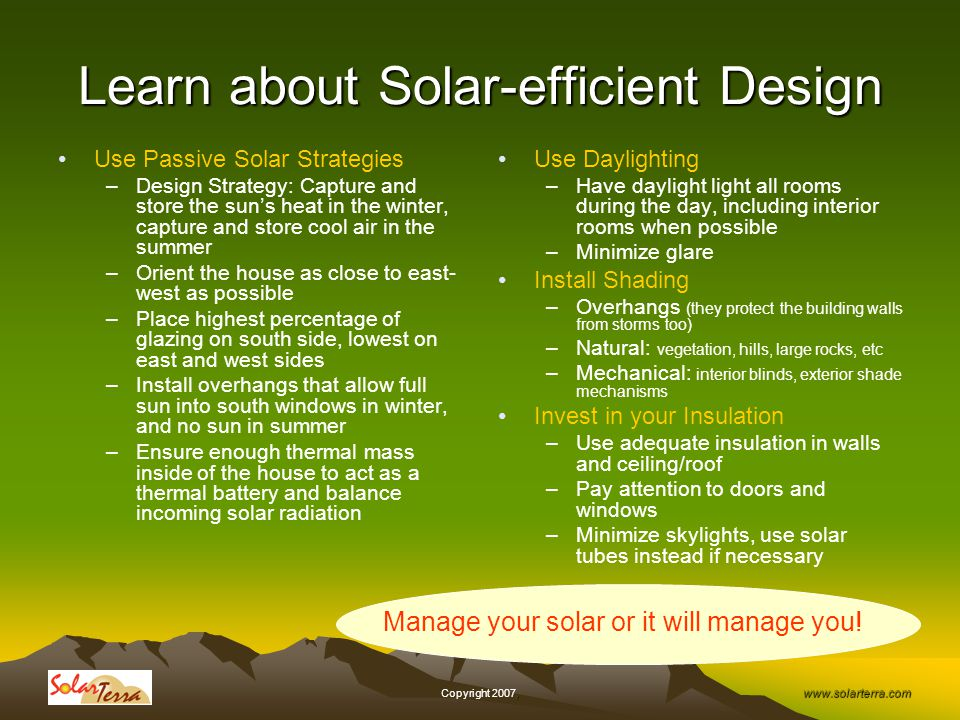 www.solarterra.com, Copyright 2007, Learn about Solar-efficient Design Use Passive Solar Strategies –Design Strategy: Capture and store the suns heat in the winter, capture and store cool air in the summer –Orient the house as close to east- west as possible –Place highest percentage of glazing on south side, lowest on east and west sides –Install overhangs that allow full sun into south windows in winter, and no sun in summer –Ensure enough thermal mass inside of the house to act as a thermal battery and balance incoming solar radiation Use Daylighting –Have daylight light all rooms during the day, including interior rooms when possible –Minimize glare Install Shading –Overhangs (they protect the building walls from storms too) –Natural: vegetation, hills, large rocks, etc –Mechanical: interior blinds, exterior shade mechanisms Invest in your Insulation –Use adequate insulation in walls and ceiling/roof –Pay attention to doors and windows –Minimize skylights, use solar tubes instead if necessary Manage your solar or it will manage you!