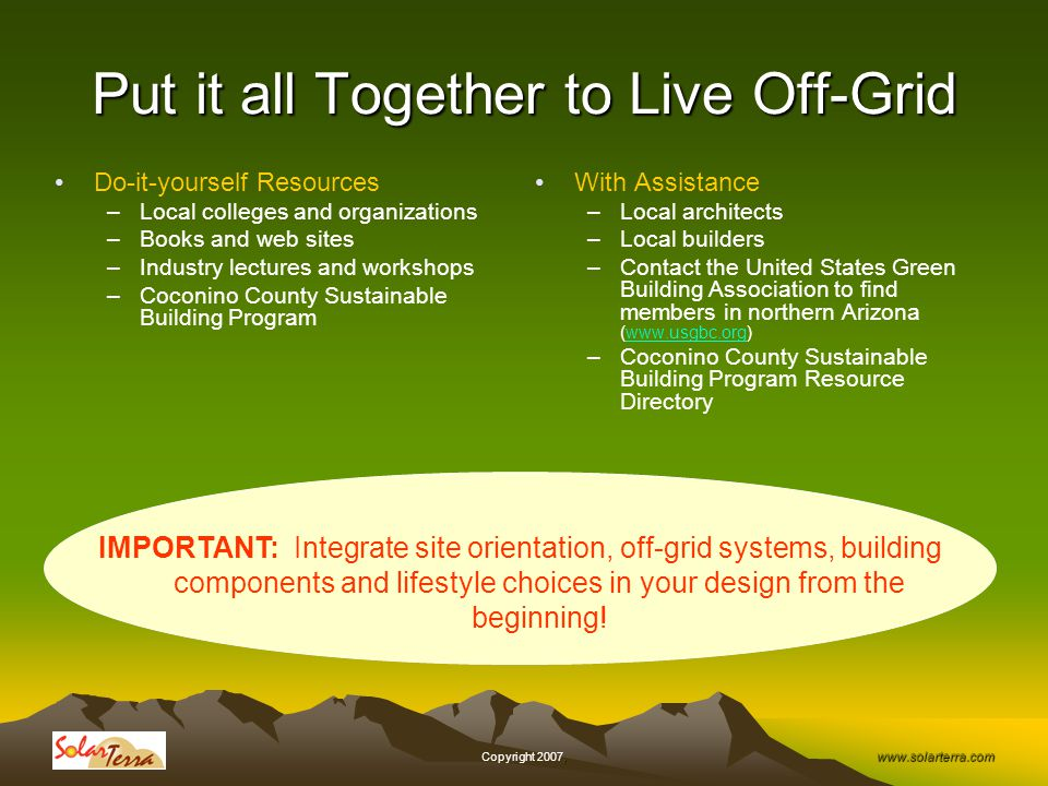 www.solarterra.com, Copyright 2007, Put it all Together to Live Off-Grid Do-it-yourself Resources –Local colleges and organizations –Books and web sites –Industry lectures and workshops –Coconino County Sustainable Building Program With Assistance –Local architects –Local builders –Contact the United States Green Building Association to find members in northern Arizona (www.usgbc.org)www.usgbc.org –Coconino County Sustainable Building Program Resource Directory IMPORTANT: Integrate site orientation, off-grid systems, building components and lifestyle choices in your design from the beginning!