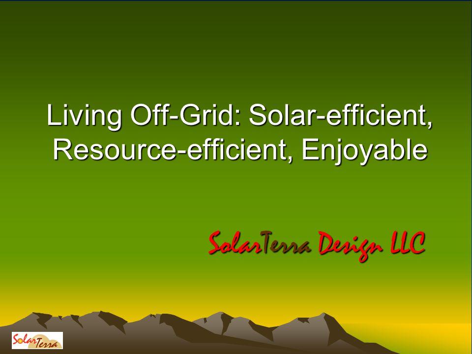 Living Off-Grid: Solar-efficient, Resource-efficient, Enjoyable SolarTerra Design LLC