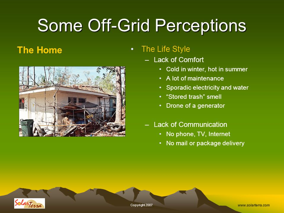 www.solarterra.com, Copyright 2007, Some Off-Grid Perceptions The Home The Life Style –Lack of Comfort Cold in winter, hot in summer A lot of maintenance Sporadic electricity and water Stored trash smell Drone of a generator –Lack of Communication No phone, TV, Internet No mail or package delivery