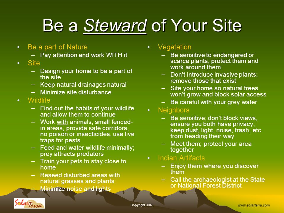 www.solarterra.com, Copyright 2007, Be a Steward of Your Site Be a part of Nature –Pay attention and work WITH it Site –Design your home to be a part of the site –Keep natural drainages natural –Minimize site disturbance Wildlife –Find out the habits of your wildlife and allow them to continue –Work with animals; small fenced- in areas, provide safe corridors, no poison or insecticides, use live traps for pests –Feed and water wildlife minimally; prey attracts predators –Train your pets to stay close to home –Reseed disturbed areas with natural grasses and plants –Minimize noise and lights Vegetation –Be sensitive to endangered or scarce plants, protect them and work around them –Dont introduce invasive plants; remove those that exist –Site your home so natural trees wont grow and block solar access –Be careful with your grey water Neighbors –Be sensitive; dont block views, ensure you both have privacy, keep dust, light, noise, trash, etc from heading their way –Meet them; protect your area together Indian Artifacts –Enjoy them where you discover them –Call the archaeologist at the State or National Forest District