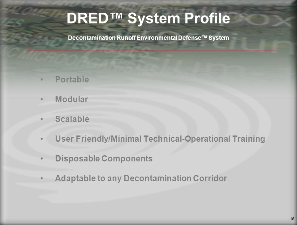 16 DRED System Profile Decontamination Runoff Environmental Defense System Portable Modular Scalable User Friendly/Minimal Technical-Operational Training Disposable Components Adaptable to any Decontamination Corridor