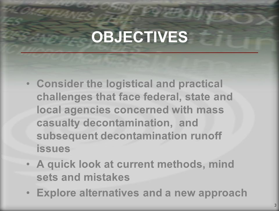 3 OBJECTIVES Consider the logistical and practical challenges that face federal, state and local agencies concerned with mass casualty decontamination, and subsequent decontamination runoff issues A quick look at current methods, mind sets and mistakes Explore alternatives and a new approach