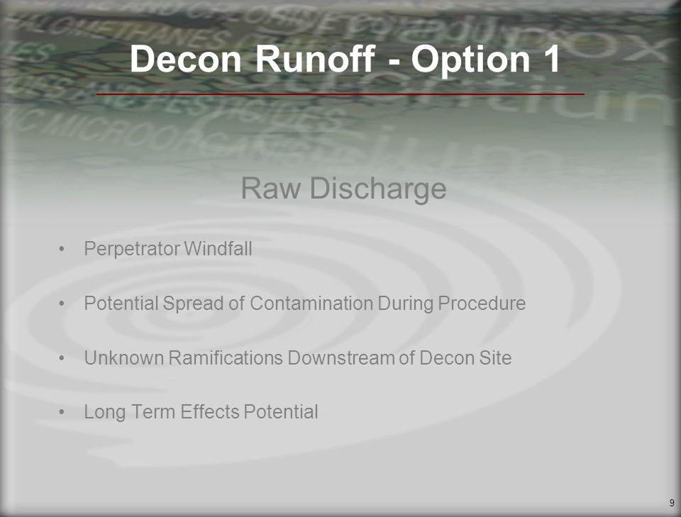 9 Decon Runoff - Option 1 Raw Discharge Perpetrator Windfall Potential Spread of Contamination During Procedure Unknown Ramifications Downstream of Decon Site Long Term Effects Potential