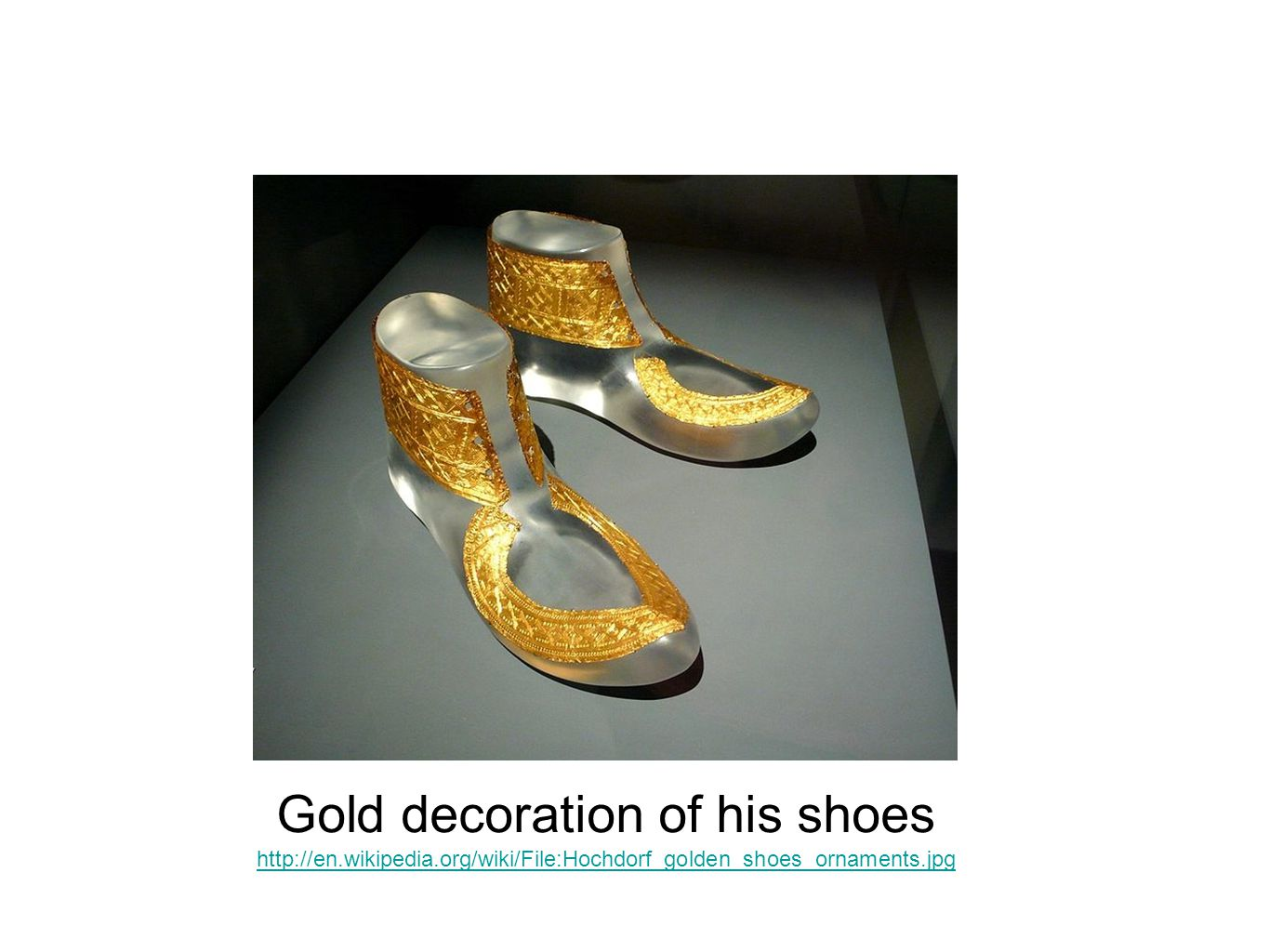 Gold decoration of his shoes http://en.wikipedia.org/wiki/File:Hochdorf_golden_shoes_ornaments.jpg