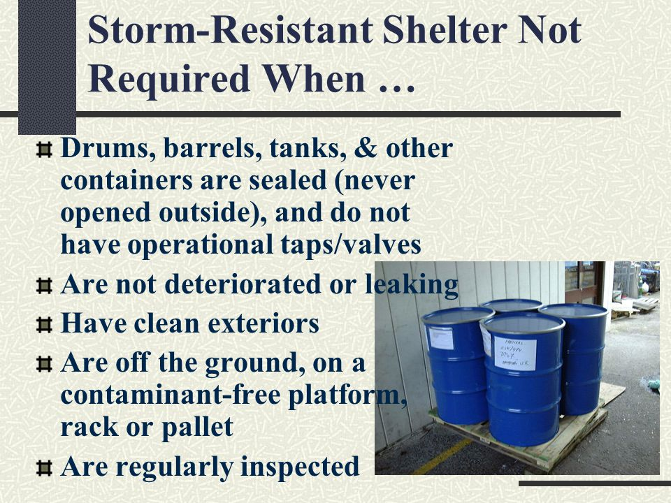 Storm-Resistant Shelter Not Required When … Drums, barrels, tanks, & other containers are sealed (never opened outside), and do not have operational taps/valves Are not deteriorated or leaking Have clean exteriors Are off the ground, on a contaminant-free platform, rack or pallet Are regularly inspected