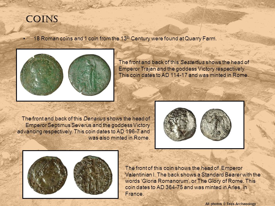 Coins 18 Roman coins and 1 coin from the 13 th Century were found at Quarry Farm. The front and back of this Sestertius shows the head of Emperor Traj