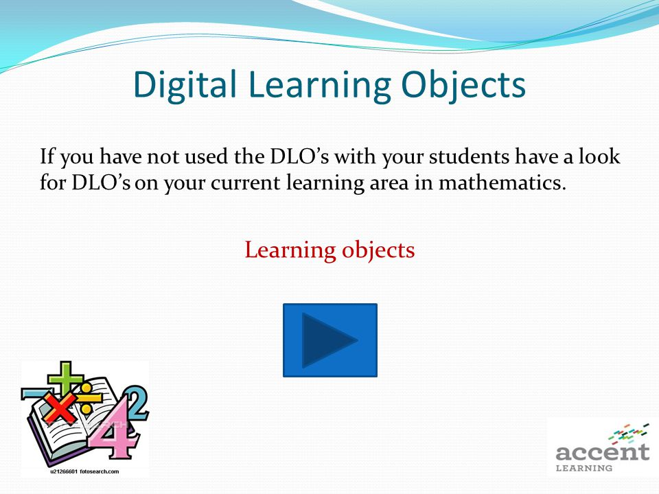 Digital Learning Objects If you have not used the DLOs with your students have a look for DLOs on your current learning area in mathematics.