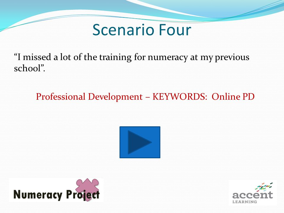 Scenario Four I missed a lot of the training for numeracy at my previous school.