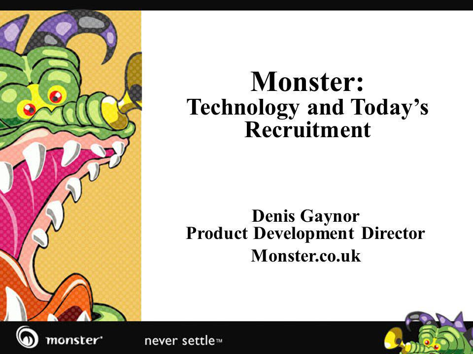 Monster: Technology and Todays Recruitment Denis Gaynor Product Development Director Monster.co.uk