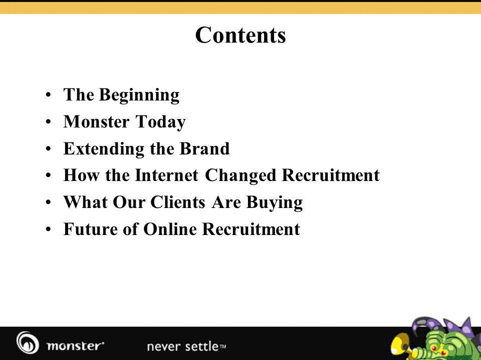 Contents The Beginning Monster Today Extending the Brand How the Internet Changed Recruitment What Our Clients Are Buying Future of Online Recruitment