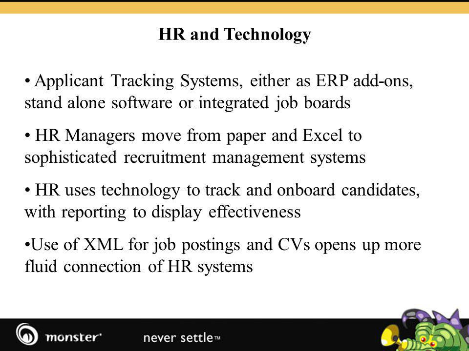 HR and Technology Applicant Tracking Systems, either as ERP add-ons, stand alone software or integrated job boards HR Managers move from paper and Excel to sophisticated recruitment management systems HR uses technology to track and onboard candidates, with reporting to display effectiveness Use of XML for job postings and CVs opens up more fluid connection of HR systems