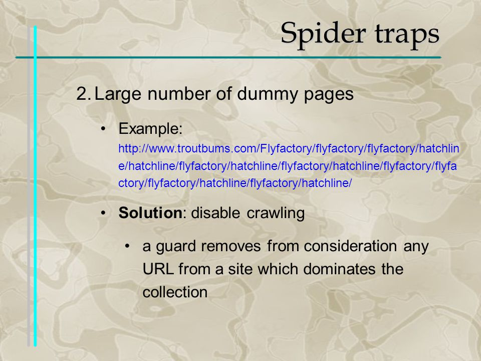 Spider traps 2.Large number of dummy pages Example: http://www.troutbums.com/Flyfactory/flyfactory/flyfactory/hatchlin e/hatchline/flyfactory/hatchline/flyfactory/hatchline/flyfactory/flyfa ctory/flyfactory/hatchline/flyfactory/hatchline/ Solution: disable crawling a guard removes from consideration any URL from a site which dominates the collection