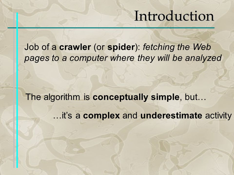 Introduction Job of a crawler (or spider): fetching the Web pages to a computer where they will be analyzed The algorithm is conceptually simple, but… …its a complex and underestimate activity