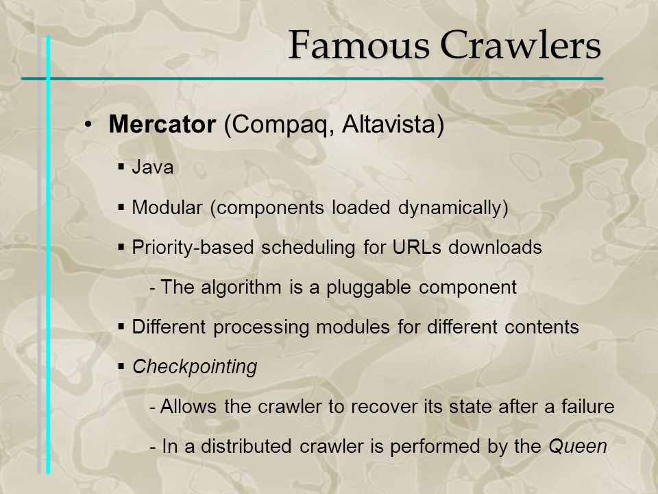 Famous Crawlers Mercator (Compaq, Altavista) Java Modular (components loaded dynamically) Priority-based scheduling for URLs downloads - The algorithm is a pluggable component Different processing modules for different contents Checkpointing - Allows the crawler to recover its state after a failure - In a distributed crawler is performed by the Queen