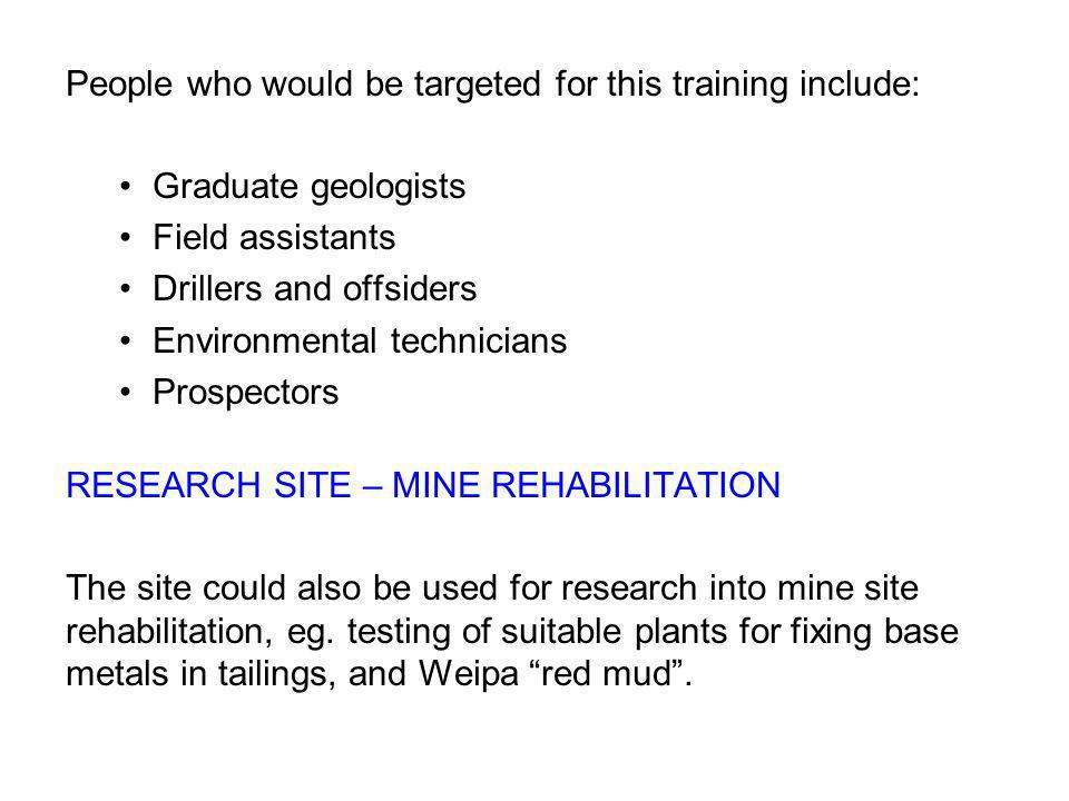 People who would be targeted for this training include: Graduate geologists Field assistants Drillers and offsiders Environmental technicians Prospectors RESEARCH SITE – MINE REHABILITATION The site could also be used for research into mine site rehabilitation, eg.