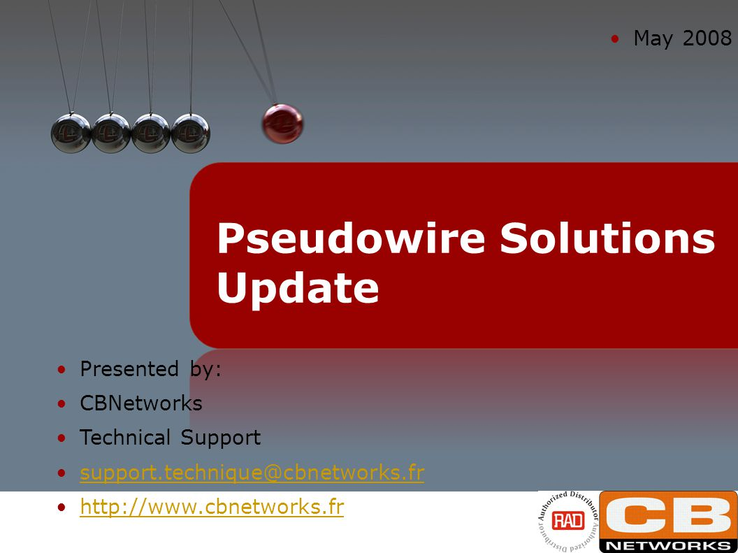 Presented by: CBNetworks Technical Support support.technique@cbnetworks.fr http://www.cbnetworks.fr May 2008 Pseudowire Solutions Update