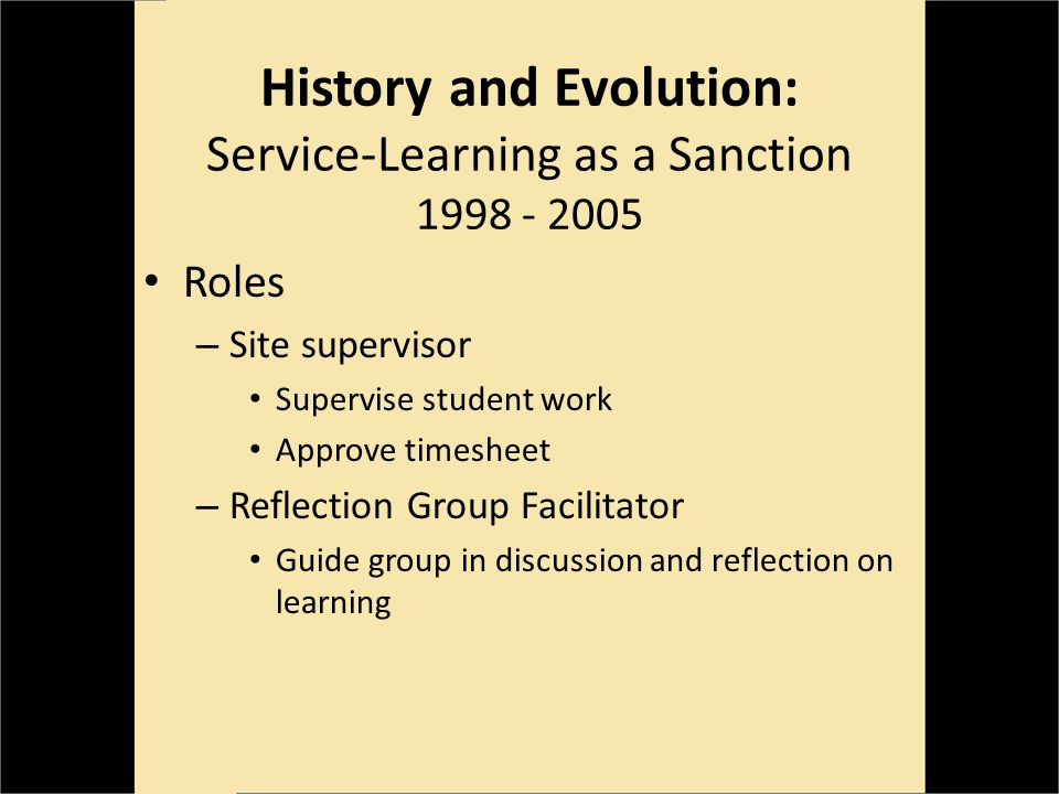 History and Evolution: Service-Learning as a Sanction 1998 - 2005 Roles – Site supervisor Supervise student work Approve timesheet – Reflection Group Facilitator Guide group in discussion and reflection on learning