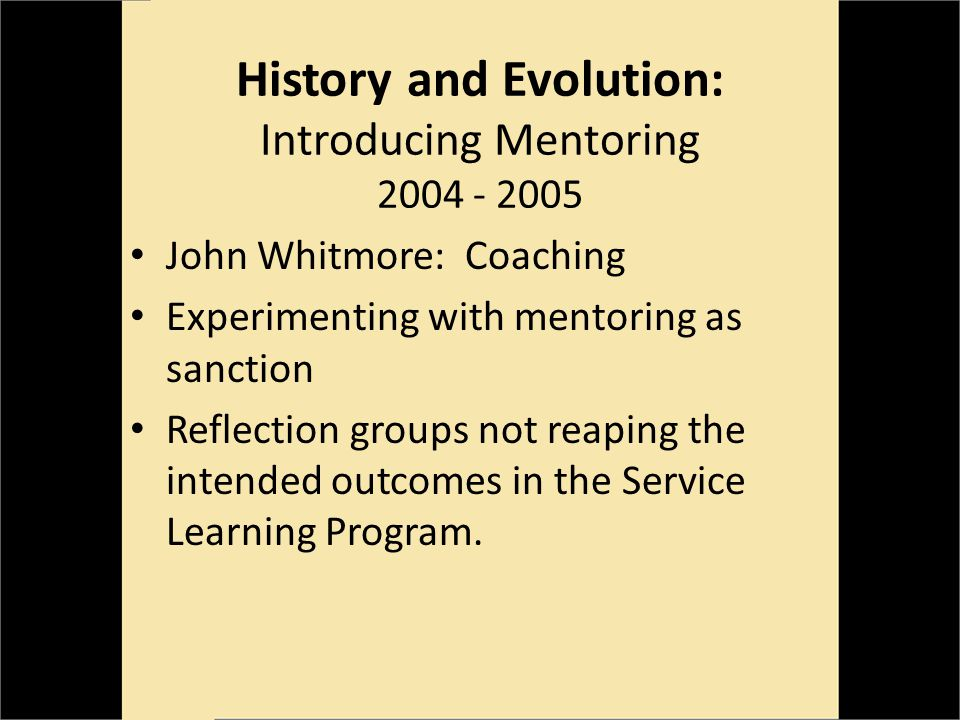 History and Evolution: Introducing Mentoring 2004 - 2005 John Whitmore: Coaching Experimenting with mentoring as sanction Reflection groups not reaping the intended outcomes in the Service Learning Program.