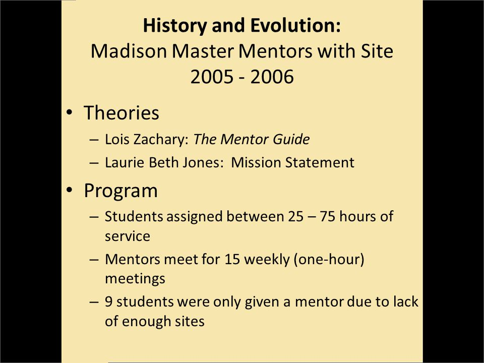 Theories – Lois Zachary: The Mentor Guide – Laurie Beth Jones: Mission Statement Program – Students assigned between 25 – 75 hours of service – Mentors meet for 15 weekly (one-hour) meetings – 9 students were only given a mentor due to lack of enough sites History and Evolution: Madison Master Mentors with Site 2005 - 2006