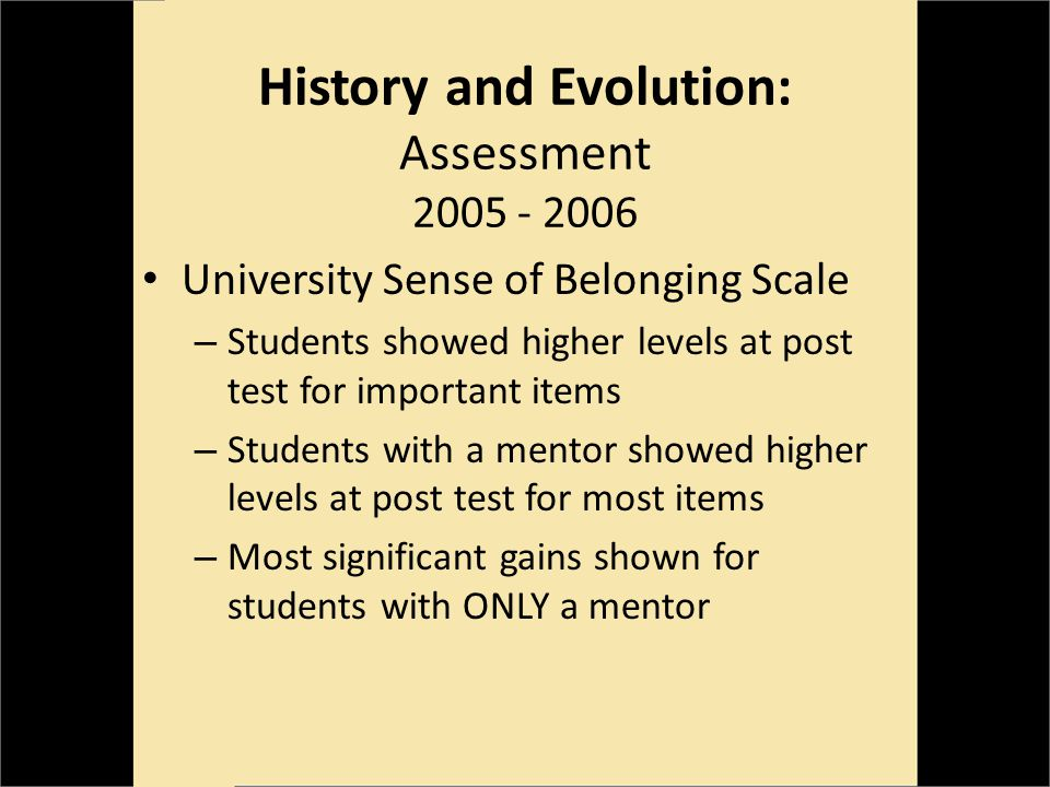 History and Evolution: Assessment 2005 - 2006 University Sense of Belonging Scale – Students showed higher levels at post test for important items – Students with a mentor showed higher levels at post test for most items – Most significant gains shown for students with ONLY a mentor