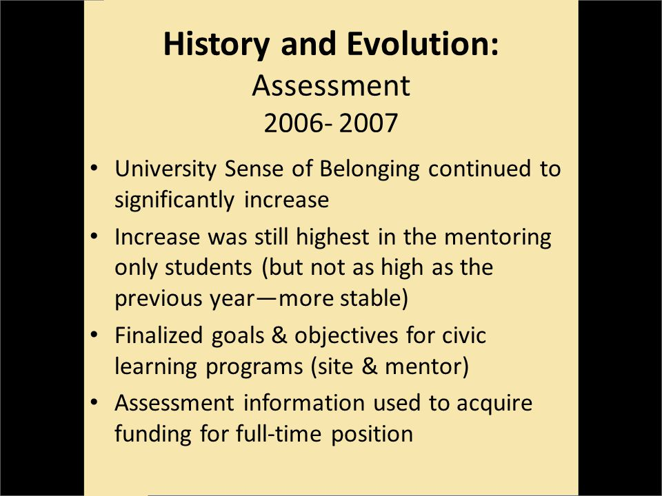 History and Evolution: Assessment 2006- 2007 University Sense of Belonging continued to significantly increase Increase was still highest in the mentoring only students (but not as high as the previous yearmore stable) Finalized goals & objectives for civic learning programs (site & mentor) Assessment information used to acquire funding for full-time position