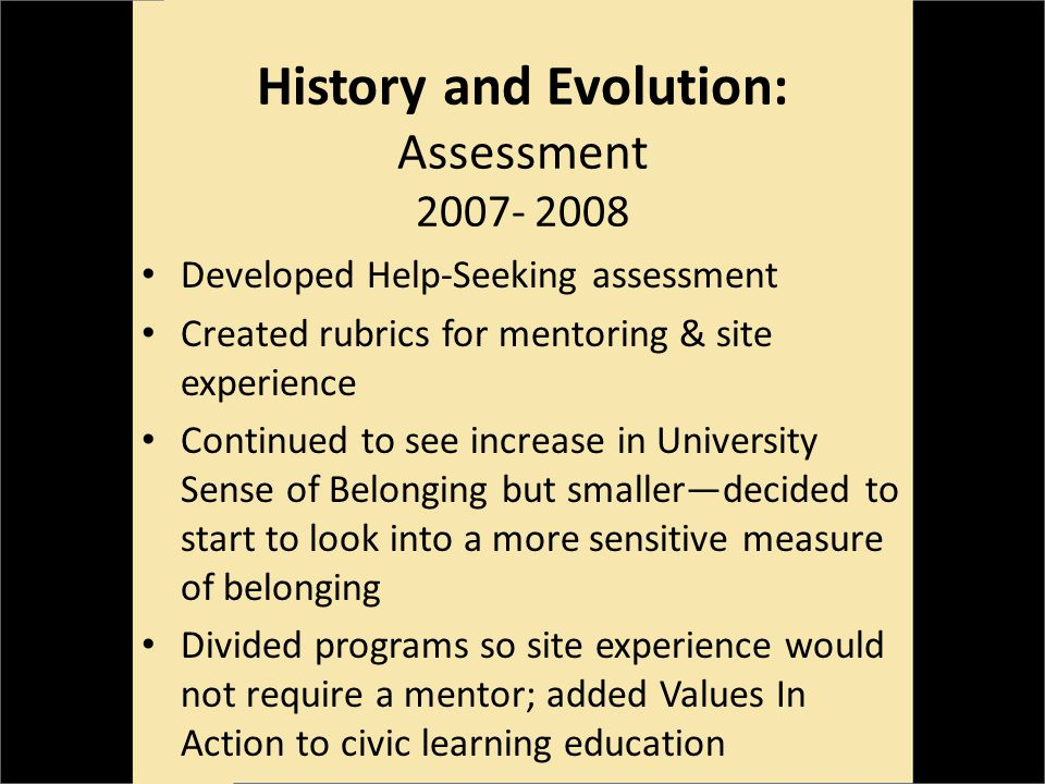 History and Evolution: Assessment 2007- 2008 Developed Help-Seeking assessment Created rubrics for mentoring & site experience Continued to see increase in University Sense of Belonging but smallerdecided to start to look into a more sensitive measure of belonging Divided programs so site experience would not require a mentor; added Values In Action to civic learning education