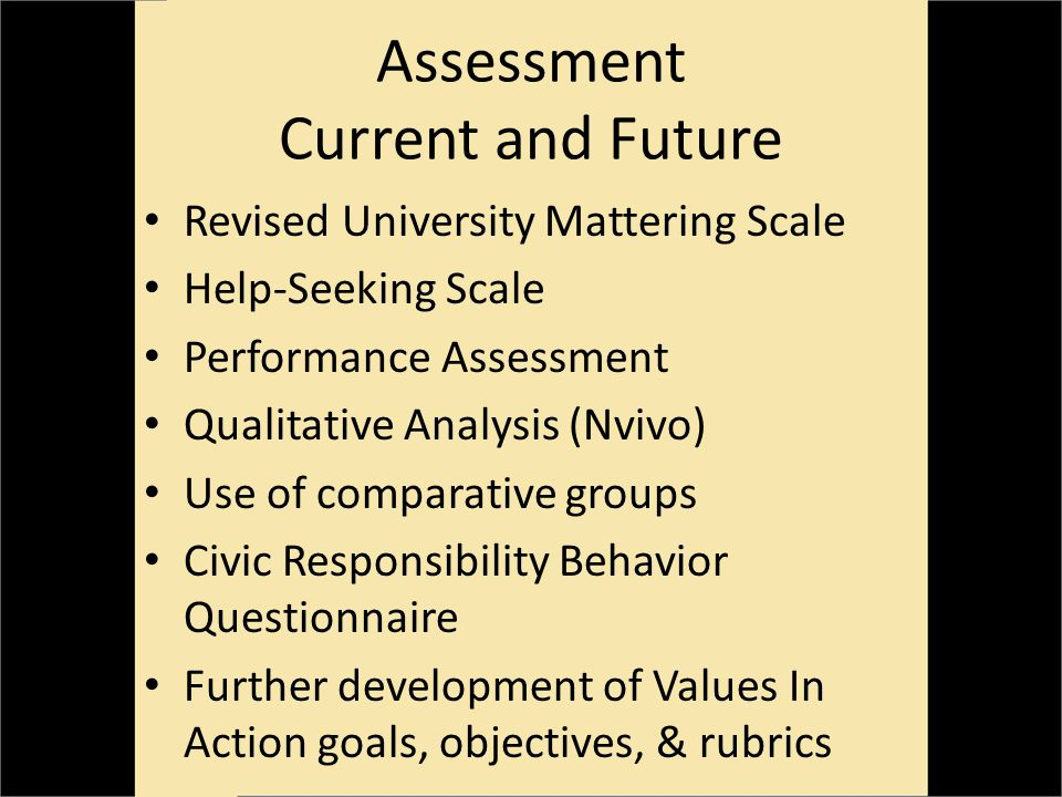 Assessment Current and Future Revised University Mattering Scale Help-Seeking Scale Performance Assessment Qualitative Analysis (Nvivo) Use of comparative groups Civic Responsibility Behavior Questionnaire Further development of Values In Action goals, objectives, & rubrics